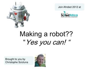 "Making a robot??  "" Yes you can! """