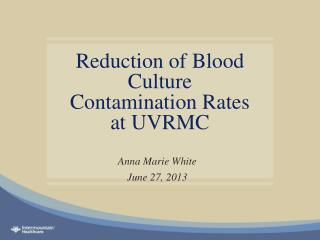 Reduction of Blood Culture Contamination Rates at UVRMC