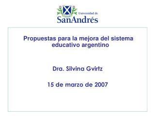 Propuestas para la mejora del sistema educativo argentino Dra. Silvina Gvirtz 15 de marzo de 2007