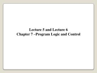 Lecture 5 and Lecture 6 Chapter 7 –Program Logic and Control