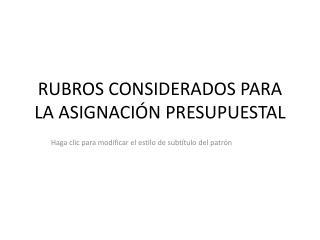 RUBROS CONSIDERADOS PARA LA ASIGNACIÓN PRESUPUESTAL