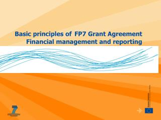 Basic principles of FP7 Grant Agreement Financial management and reporting