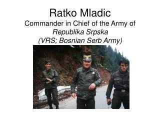 Ratko Mladic Commander in Chief of the Army of  Republika Srpska  (VRS; Bosnian Serb Army)