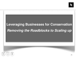 Leveraging Businesses for Conservation  Removing the Roadblocks to Scaling up