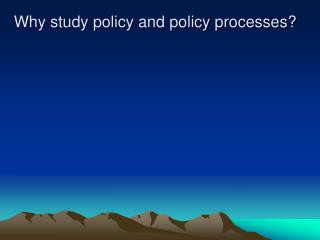Why study policy and policy processes?