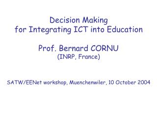 Decision Making for Integrating ICT into Education Prof. Bernard CORNU (INRP, France)