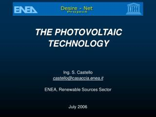 THE PHOTOVOLTAIC  TECHNOLOGY  Ing. S. Castello castello@casaccia.enea.it