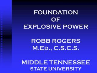 FOUNDATION  OF  EXPLOSIVE POWER ROBB ROGERS M.Ed., C.S.C.S. MIDDLE TENNESSEE STATE UNIVERSITY