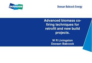 Advanced biomass co-firing techniques for retrofit and new build projects.  W R Livingston Doosan Babcock