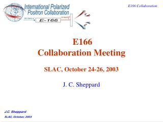 E166 Collaboration Meeting SLAC, October 24-26, 2003 J. C. Sheppard