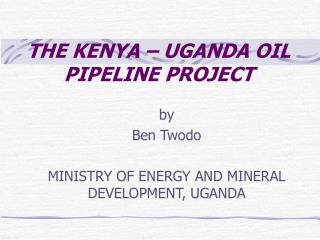 THE KENYA – UGANDA OIL PIPELINE PROJECT