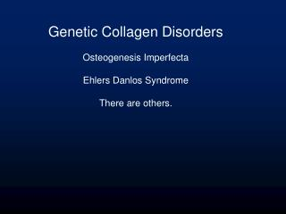 Genetic Collagen Disorders Osteogenesis Imperfecta Ehlers Danlos Syndrome There are others.