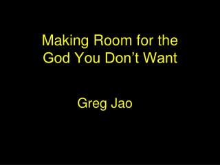Making Room for the  God You Don't Want