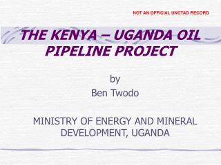 THE KENYA – UGANDA OIL PIPELINE PROJECT
