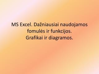 MS Excel.  Dažniausiai naudojamos f o mulės ir funkcijos. Grafikai ir diagramos.