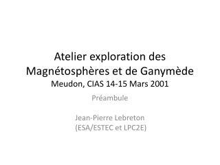 Atelier exploration des Magnétosphères et de Ganymède Meudon, CIAS 14-15 Mars 2001