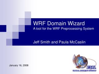 WRF Domain Wizard A tool for the WRF Preprocessing System Jeff Smith and Paula McCaslin