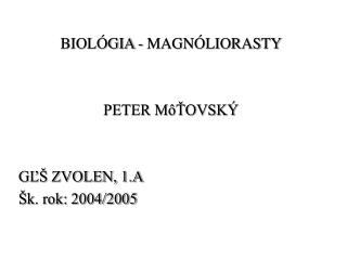 BIOLÓGIA - MAGNÓLIORASTY PETER MôŤOVSKÝ GĽŠ ZVOLEN, 1.A Šk. rok: 2004/2005