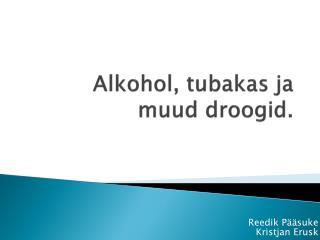 Alkohol, tubakas ja muud droogid.
