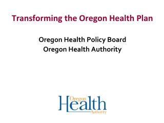 Transforming the Oregon Health Plan Oregon Health Policy Board Oregon Health Authority