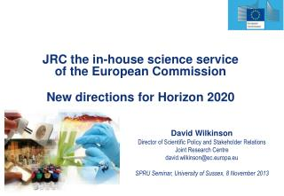 David Wilkinson Director of Scientific Policy and Stakeholder Relations Joint Research Centre