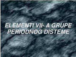 ELEMENTI VII- A GRUPE  PERIODNOG DISTEME
