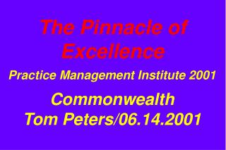 The Pinnacle of Excellence Practice Management Institute 2001 Commonwealth Tom Peters/06.14.2001