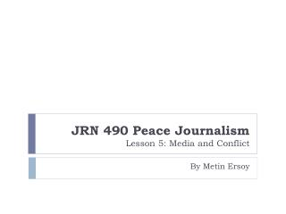 JRN 490 Peace Journalism  Lesson 5: Media and Conflict
