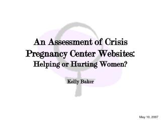 An Assessment of Crisis Pregnancy Center Websites: Helping or Hurting Women  Kelly Baker