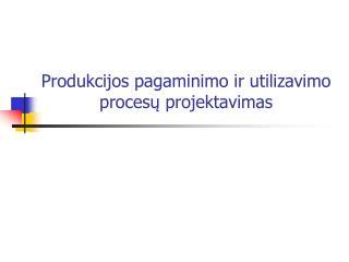 Produkcijos pagaminimo ir utilizavimo procesų projektavimas