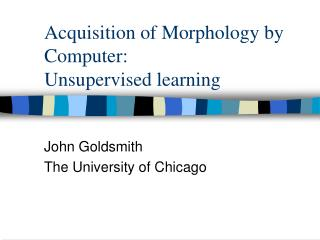 Acquisition of Morphology by Computer:  Unsupervised learning