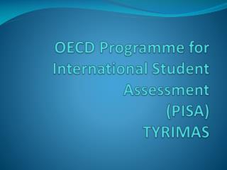OECD Programme for International Student Assessment  (PISA)  TYRIMAS