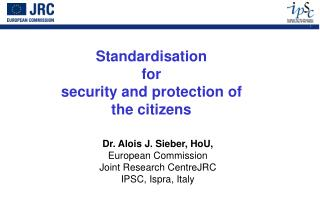 Dr. Alois J. Sieber, HoU, European Commission Joint Research CentreJRC  IPSC, Ispra, Italy
