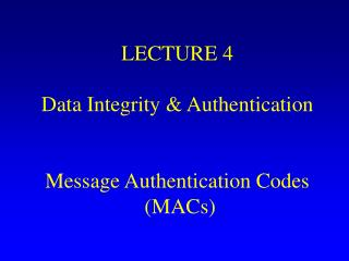 LECTURE 4 Data Integrity & Authentication Message Authentication Codes  (MACs)