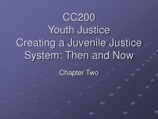 CC200 Youth Justice Creating a Juvenile Justice System: Then and Now