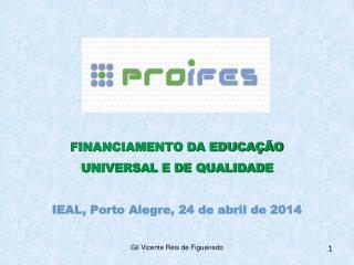 FINANCIAMENTO DA EDUCA��O  UNIVERSAL E DE QUALIDADE IEAL,  Porto Alegre, 24  de  abril de 2014