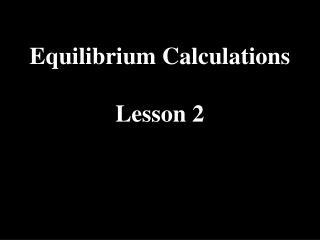 Equilibrium Calculations Lesson 2