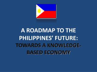 A ROADMAP TO THE PHILIPPINES' FUTURE:  TOWARDS A KNOWLEDGE-BASED ECONOMY