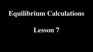Equilibrium Calculations Lesson 7