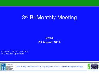 3 rd  Bi-Monthly Meeting   KSSA 05 August 2014 Presenter:  Khorn Bunthong   CCC Head of Operations