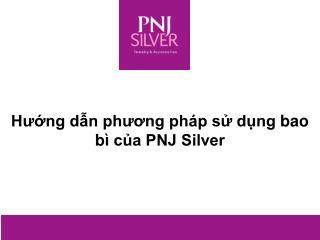 Hướng dẫn  phương pháp sử dụng  bao bì của PNJ Silver