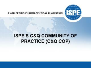 ISPE'S C&Q COMMUNITY OF PRACTICE (C&Q COP)