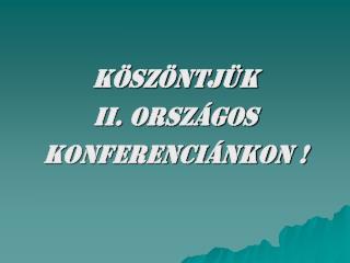 KÖSZÖNTJÜK  II. ORSZÁGOS  KONFERENCIÁNKON !