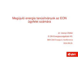 dr. Uzonyi Zoltán E.ON Energiaszolgáltató Kft.  BKIK Zöld Energia 6. Konferencia 2014.08.20.