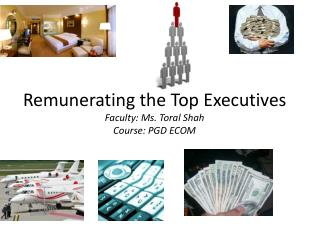 Remunerating the Top Executives Faculty: Ms. Toral Shah Course: PGD ECOM