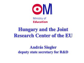 Hungar y and the Joint Research Center of the EU András Siegler deputy state secretary for R&D