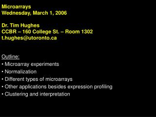 Microarrays Wednesday, March 1, 2006 Dr. Tim Hughes CCBR – 160 College St. – Room 1302