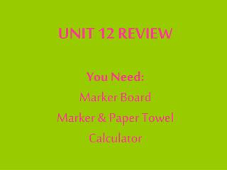 UNIT 12 REVIEW You Need: Marker Board Marker & Paper Towel Calculator