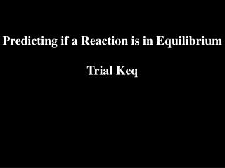 Predicting if a Reaction is in Equilibrium Trial Keq