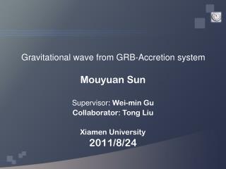 Mouyuan Sun S upervisor : Wei-min Gu Collaborator: Tong Liu Xiamen University 2011/8/24